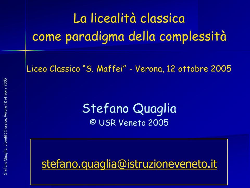 Stefano Quaglia, Licealità Classica, Verona 12 ottobre 2005 La licealità classica come paradigma della complessità Liceo Classico S. Maffei - Verona,