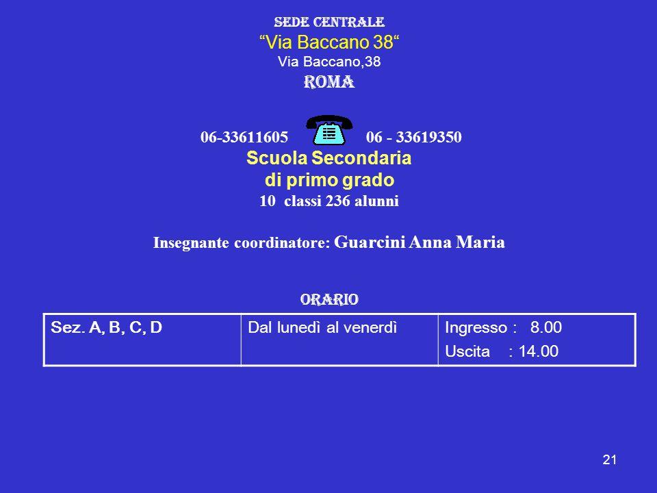 21 Sede Centrale Via Baccano 38 Via Baccano,38 Roma 06-33611605 06 - 33619350 Scuola Secondaria di primo grado 10 classi 236 alunni Insegnante coordin