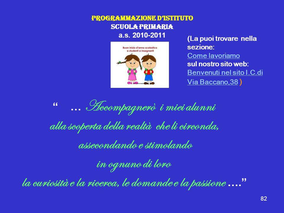 82 Programmazione DIstituto Scuola Primaria a.s. 2010-2011 … Accompagnerò i miei alunni alla scoperta della realtà che li circonda, assecondando e sti