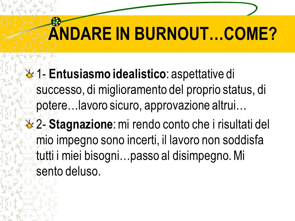 ANDARE IN BURNOUT…COME? 1- Entusiasmo idealistico : aspettative di successo, di miglioramento del proprio status, di potere…lavoro sicuro, approvazion