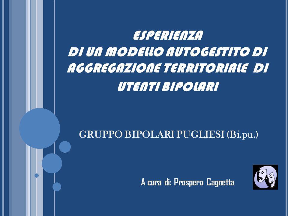 ESPERIENZA DI UN MODELLO AUTOGESTITO DI AGGREGAZIONE TERRITORIALE DI UTENTI BIPOLARI GRUPPO BIPOLARI PUGLIESI (Bi.pu.) A cura di: Prospero Cagnetta