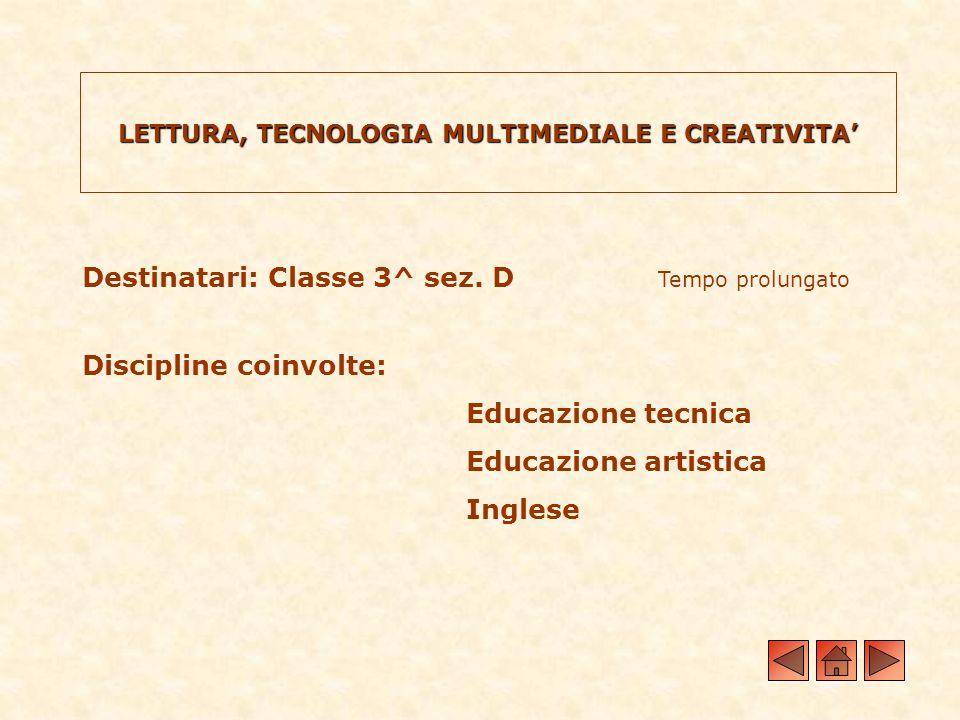LETTURA, TECNOLOGIA MULTIMEDIALE E CREATIVITA Destinatari: Classe 3^ sez. D Tempo prolungato Discipline coinvolte: Educazione tecnica Educazione artis