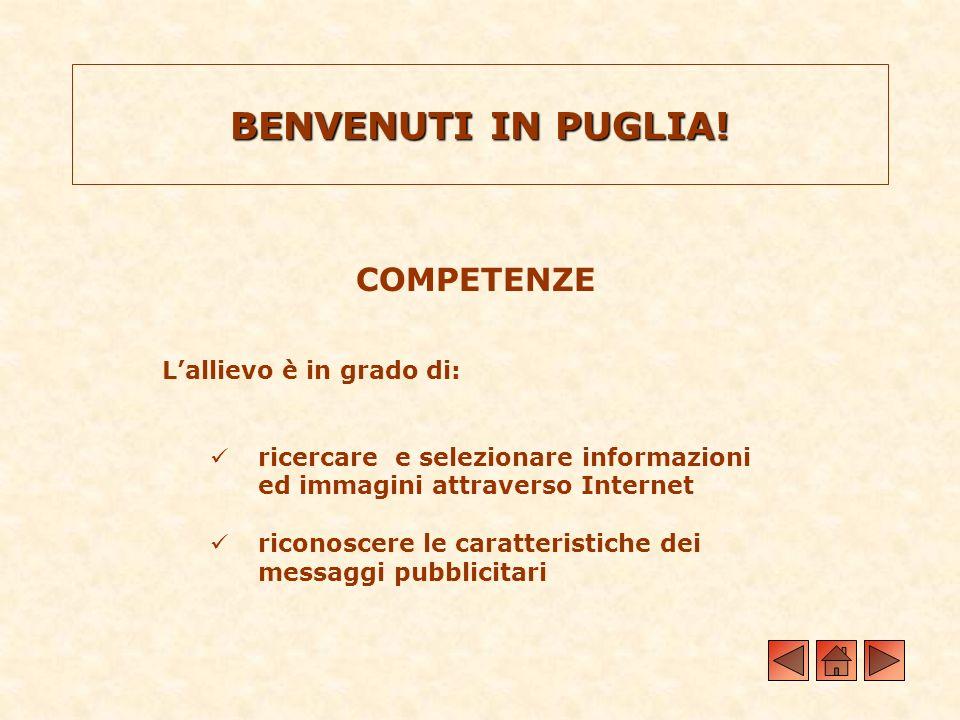 BENVENUTI IN PUGLIA! COMPETENZE Lallievo è in grado di: ricercare e selezionare informazioni ed immagini attraverso Internet riconoscere le caratteris