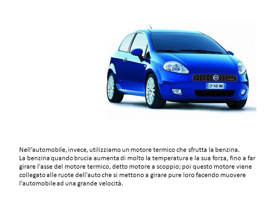 Nell'automobile, invece, utilizziamo un motore termico che sfrutta la benzina. La benzina quando brucia aumenta di molto la temperatura e la sua forza