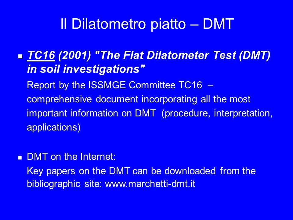 Il Dilatometro piatto – DMT TC16 (2001) The Flat Dilatometer Test (DMT) in soil investigations Report by the ISSMGE Committee TC16 – comprehensive document incorporating all the most important information on DMT (procedure, interpretation, applications) DMT on the Internet: Key papers on the DMT can be downloaded from the bibliographic site: www.marchetti-dmt.it