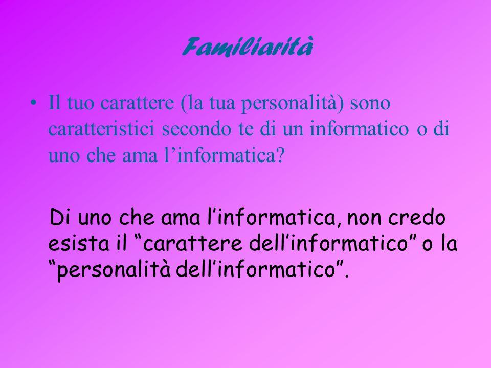 Familiarità Il tuo carattere (la tua personalità) sono caratteristici secondo te di un informatico o di uno che ama linformatica.