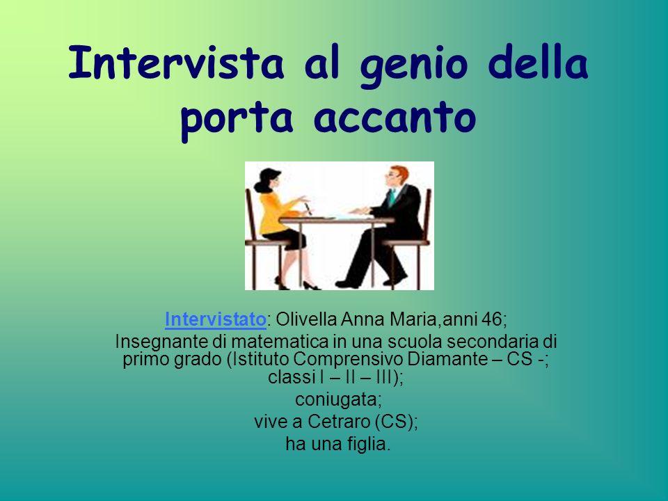 Intervista al genio della porta accanto Intervistato: Olivella Anna Maria,anni 46; Insegnante di matematica in una scuola secondaria di primo grado (Istituto Comprensivo Diamante – CS -; classi I – II – III); coniugata; vive a Cetraro (CS); ha una figlia.