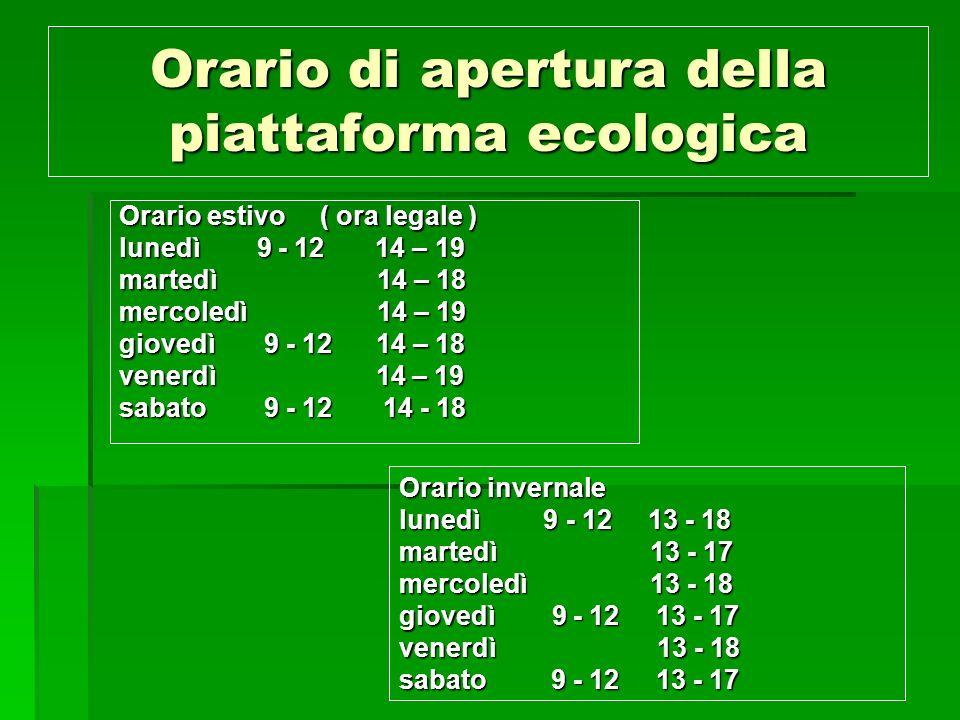 Orario di apertura della piattaforma ecologica Orario estivo ( ora legale ) lunedì 9 - 12 14 – 19 martedì 14 – 18 mercoledì 14 – 19 giovedì 9 - 12 14