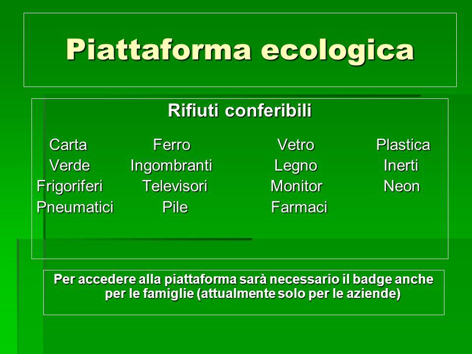 Piattaforma ecologica Per accedere alla piattaforma sarà necessario il badge anche per le famiglie (attualmente solo per le aziende) Rifiuti conferibi