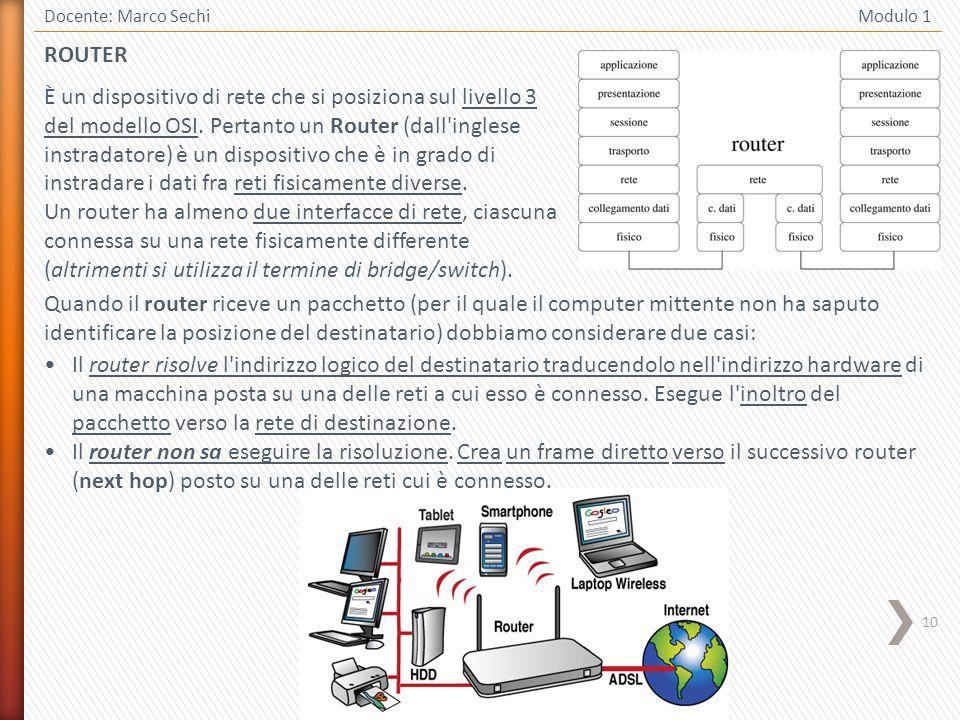10 Docente: Marco Sechi Modulo 1 ROUTER È un dispositivo di rete che si posiziona sul livello 3 del modello OSI. Pertanto un Router (dall'inglese inst
