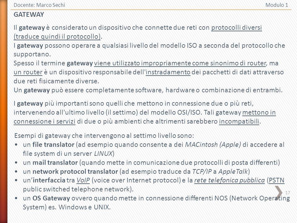 17 Docente: Marco Sechi Modulo 1 GATEWAY Il gateway è considerato un dispositivo che connette due reti con protocolli diversi (traduce quindi il proto