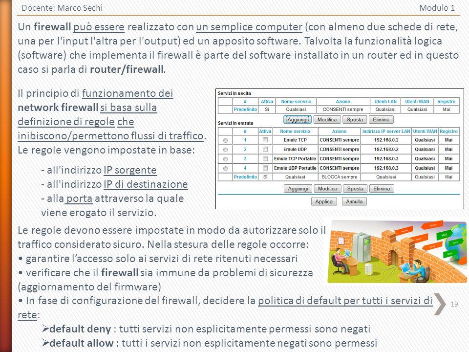 19 Docente: Marco Sechi Modulo 1 Un firewall può essere realizzato con un semplice computer (con almeno due schede di rete, una per l'input l'altra pe