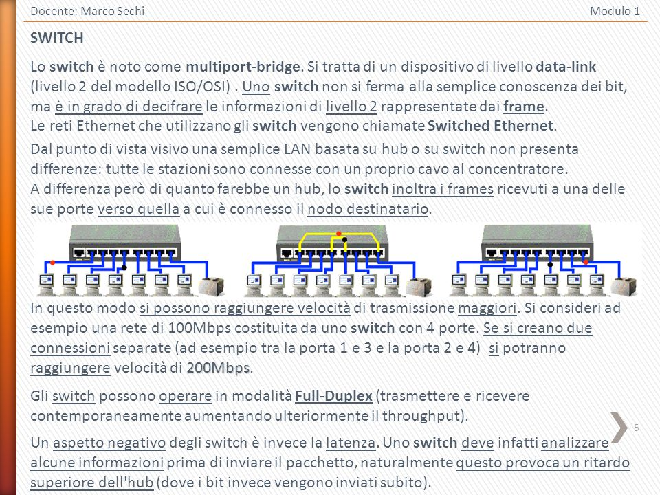 6 Docente: Marco Sechi Modulo 1 Uno switch non è in grado di connettere reti fisicamente diverse, ad esempio una rete Ethernet con una Token Ring mentre può interconnettere reti ethernet con velocità e tecnologie fisiche diverse.