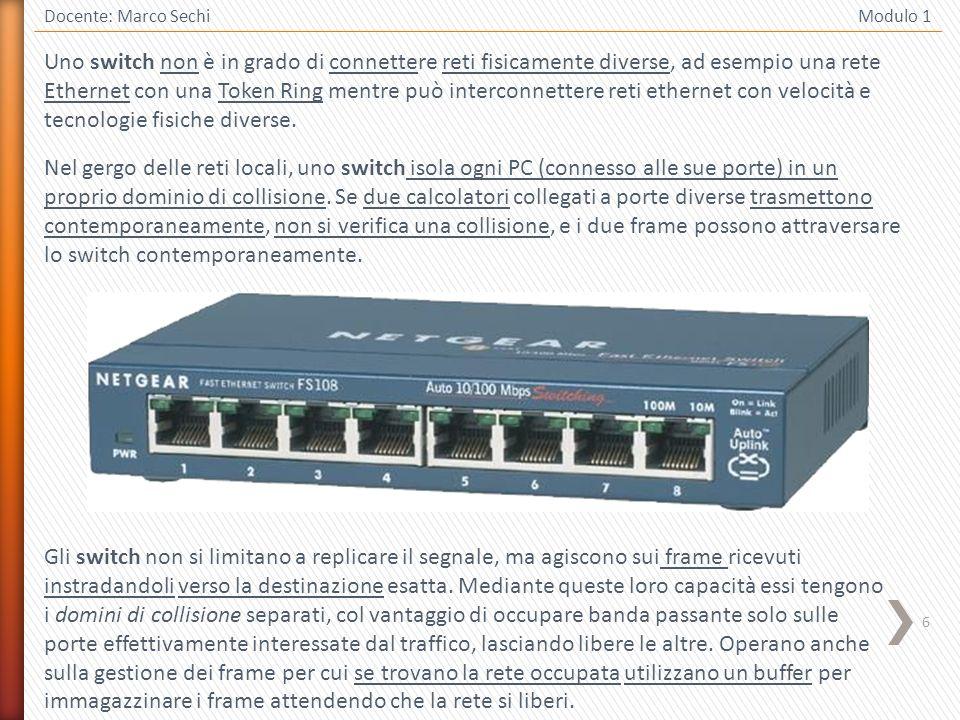 6 Docente: Marco Sechi Modulo 1 Uno switch non è in grado di connettere reti fisicamente diverse, ad esempio una rete Ethernet con una Token Ring ment