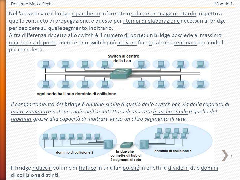 9 Docente: Marco Sechi Modulo 1 Il comportamento del bridge è dunque simile a quello dello switch per via della capacità di indirizzamento ma il suo r