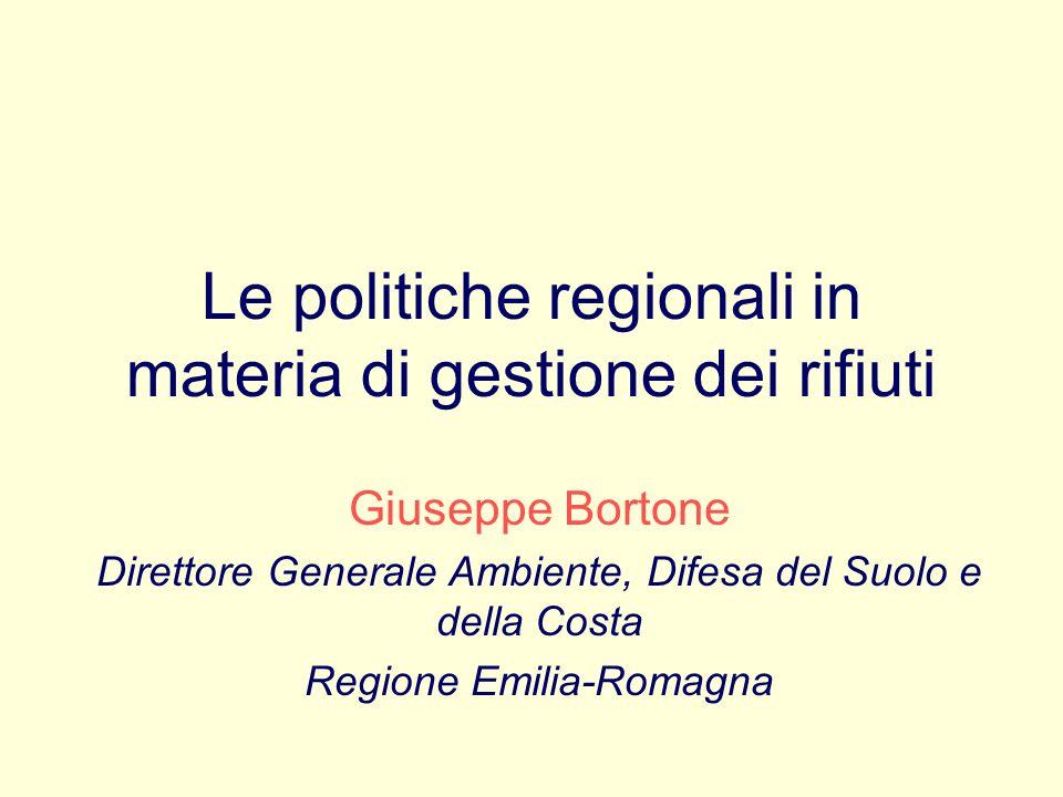 Le politiche regionali in materia di gestione dei rifiuti Giuseppe Bortone Direttore Generale Ambiente, Difesa del Suolo e della Costa Regione Emilia-