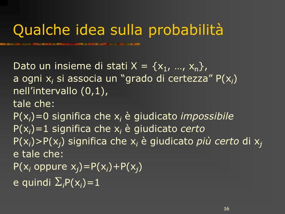 16 Qualche idea sulla probabilità Dato un insieme di stati X = {x 1, …, x n }, a ogni x i si associa un grado di certezza P(x i ) nellintervallo (0,1), tale che: P(x i )=0 significa che x i è giudicato impossibile P(x i )=1 significa che x i è giudicato certo P(x i )>P(x j ) significa che x i è giudicato più certo di x j e tale che: P(x i oppure x j )=P(x i )+P(x j ) e quindi i P(x i )=1