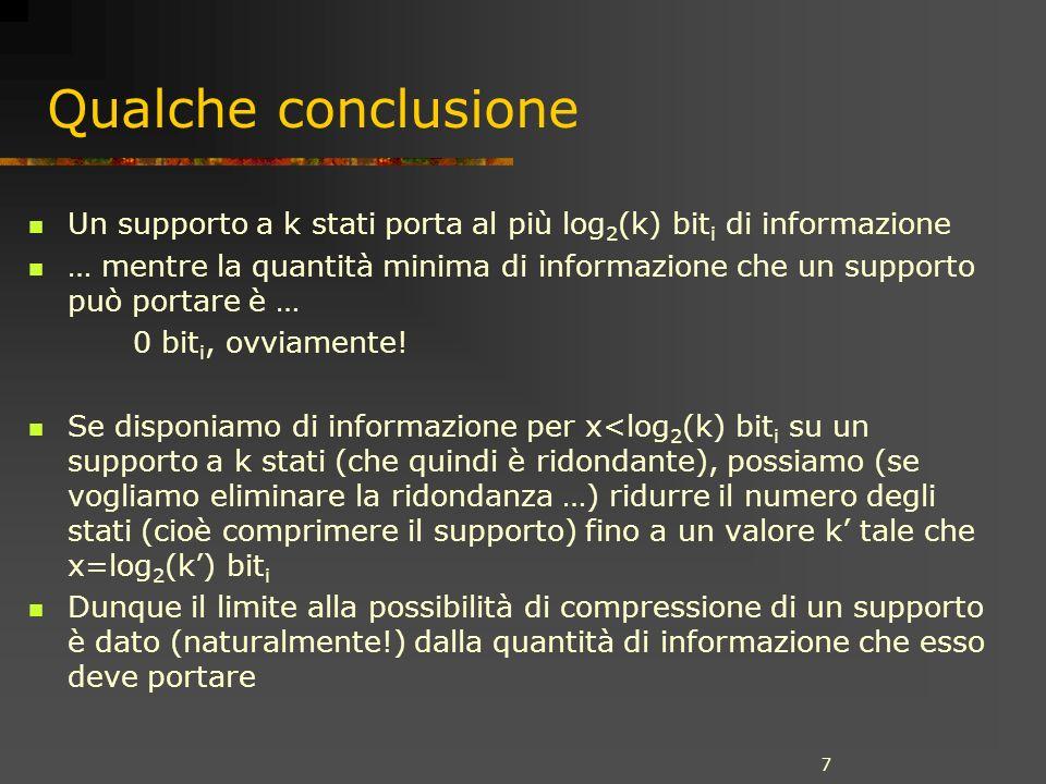 7 Qualche conclusione Un supporto a k stati porta al più log 2 (k) bit i di informazione … mentre la quantità minima di informazione che un supporto può portare è … 0 bit i, ovviamente.