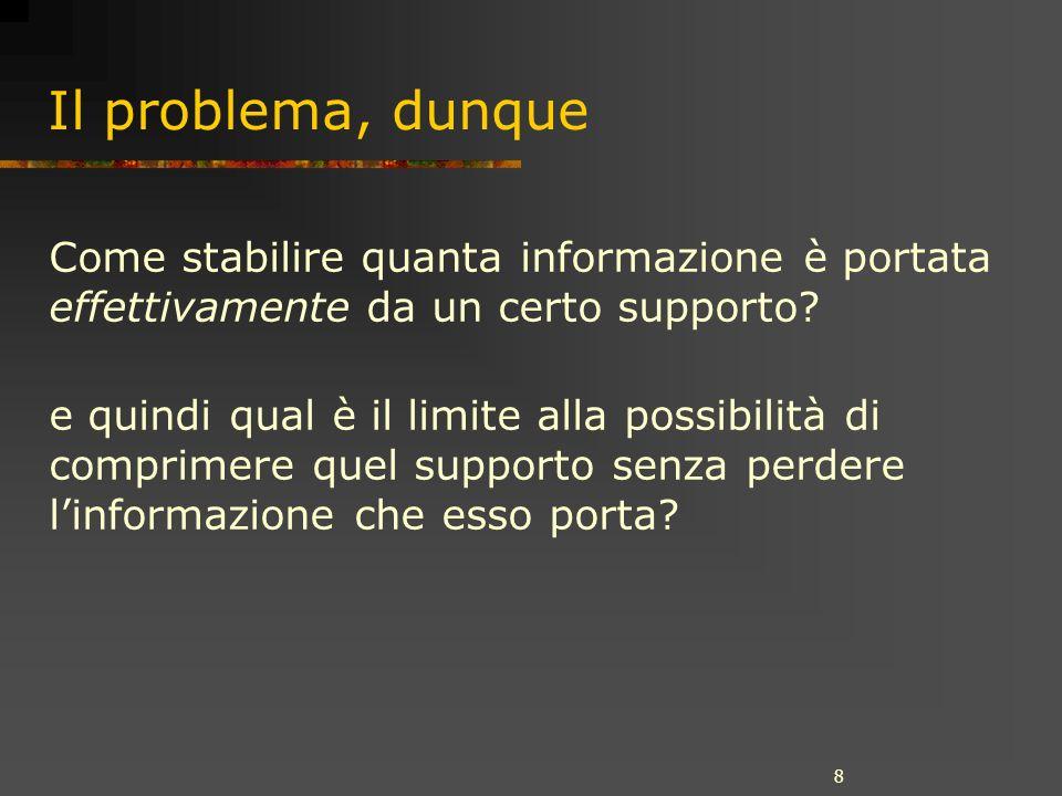 8 Il problema, dunque Come stabilire quanta informazione è portata effettivamente da un certo supporto.