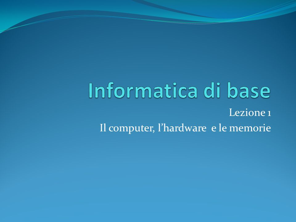 Lezione 1 Il computer, lhardware e le memorie