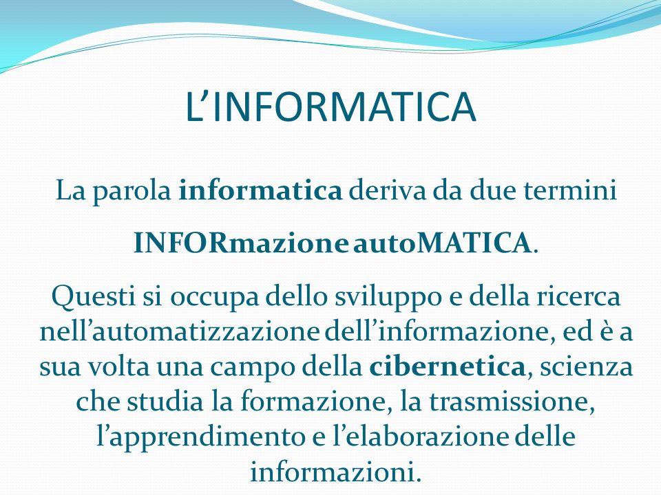 LINFORMATICA La parola informatica deriva da due termini INFORmazione autoMATICA. Questi si occupa dello sviluppo e della ricerca nellautomatizzazione