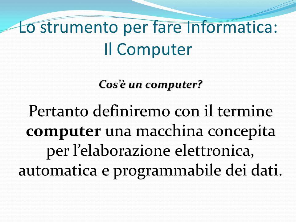 Lo strumento per fare Informatica: Il Computer Cosè un computer? Pertanto definiremo con il termine computer una macchina concepita per lelaborazione