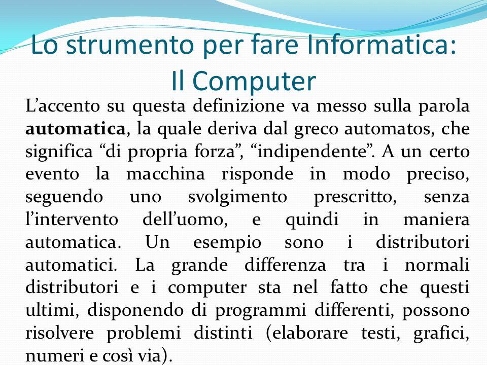 Lo strumento per fare Informatica: Il Computer Laccento su questa definizione va messo sulla parola automatica, la quale deriva dal greco automatos, c