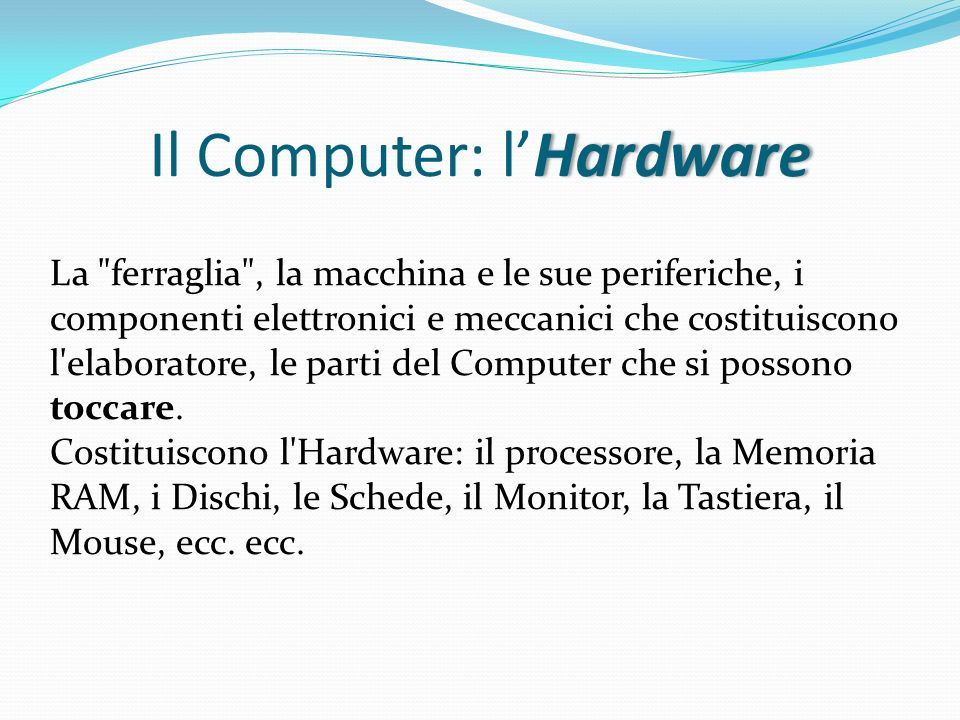 Hardware MONITOR: periferica di OUTPUT Maggiore è la frequenza più nitida e stabile è limmagine (frequenza di refresh 120 HZ significa che limmagine viene ridisegnata 120 volte al secondo) La dimensione, come per le TV, è misurata in base alla lunghezza della diagonale, in pollici (14, 15, 17, 19, 21 pollici) - a tubo catodico (detti video CRT) - a cristalli liquidi ( detti LCD) STAMPANTE: periferica di OUTPUT - a getto di inchiostro (b/n e a colori), - laser (b/n), - ad aghi.