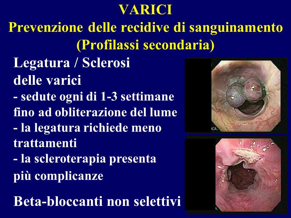 VARICI Prevenzione delle recidive di sanguinamento (Profilassi secondaria) Legatura / Sclerosi delle varici - sedute ogni di 1-3 settimane fino ad obl
