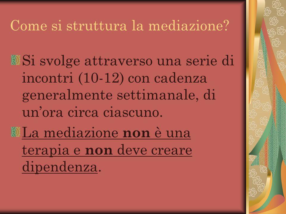 Come si struttura la mediazione? Si svolge attraverso una serie di incontri (10-12) con cadenza generalmente settimanale, di unora circa ciascuno. La