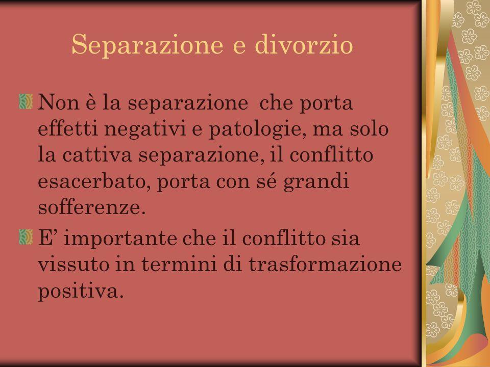 Separazione e divorzio Non è la separazione che porta effetti negativi e patologie, ma solo la cattiva separazione, il conflitto esacerbato, porta con