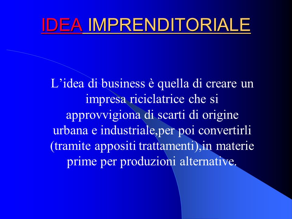 IIII DDDD EEEE AAAA IMPRENDITORIALE Lidea di business è quella di creare un impresa riciclatrice che si approvvigiona di scarti di origine urbana e industriale,per poi convertirli (tramite appositi trattamenti),in materie prime per produzioni alternative.