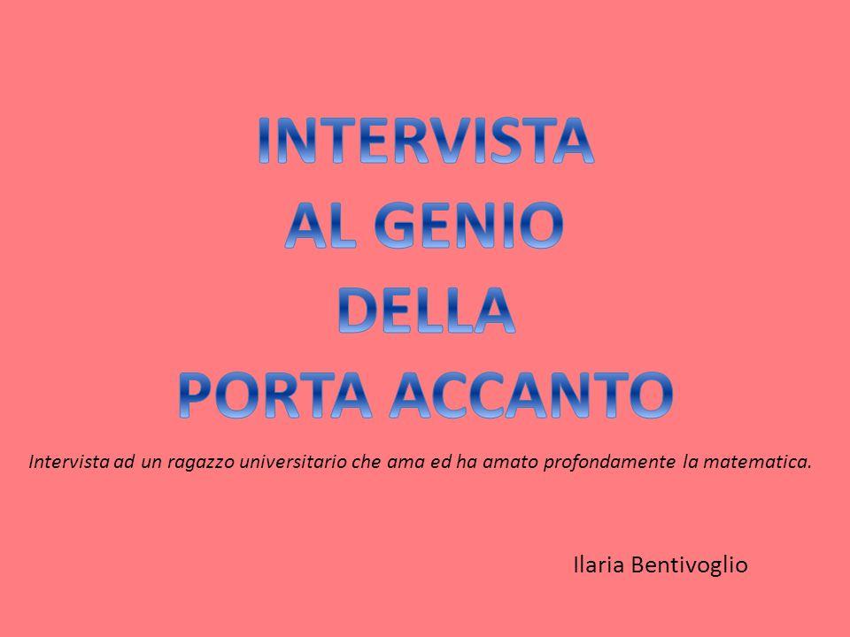 Ilaria Bentivoglio Intervista ad un ragazzo universitario che ama ed ha amato profondamente la matematica.