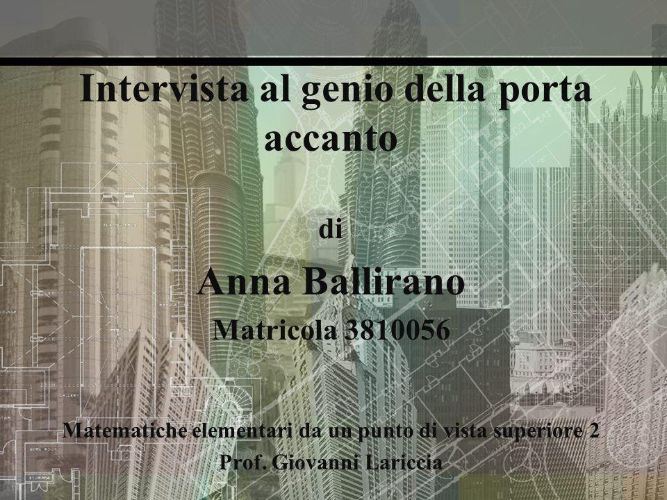 Intervista al genio della porta accanto di Anna Ballirano Matricola 3810056 Matematiche elementari da un punto di vista superiore 2 Prof. Giovanni Lar