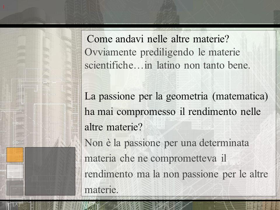 Come andavi nelle altre materie? Ovviamente prediligendo le materie scientifiche…in latino non tanto bene. La passione per la geometria (matematica) h
