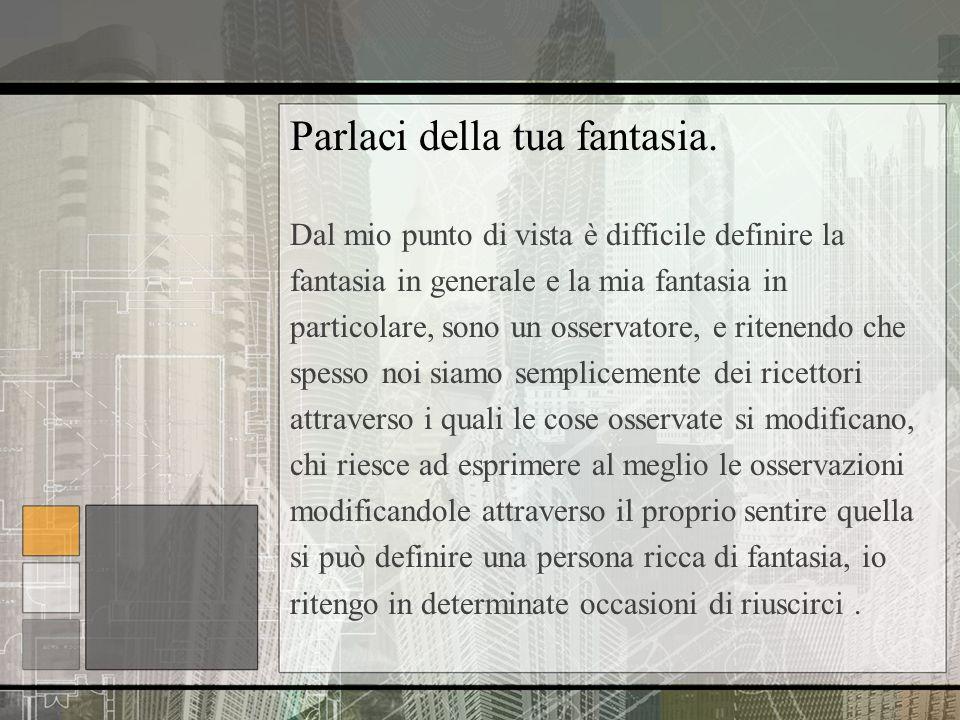 Parlaci della tua fantasia. Dal mio punto di vista è difficile definire la fantasia in generale e la mia fantasia in particolare, sono un osservatore,
