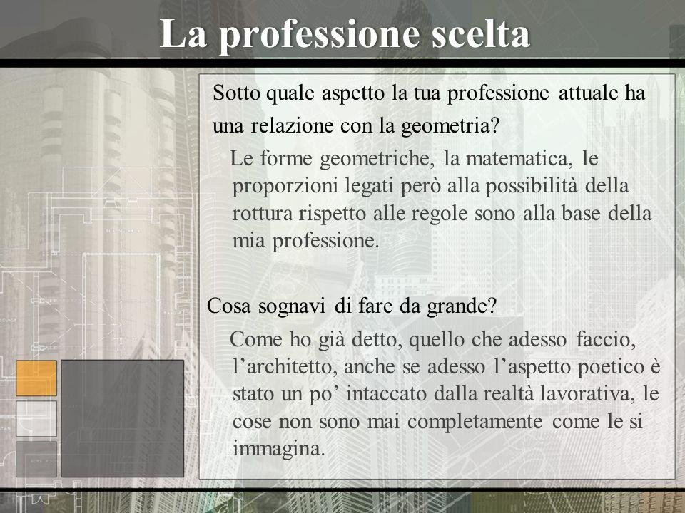 La professione sceltaLa professione scelta Sotto quale aspetto la tua professione attuale ha una relazione con la geometria? Le forme geometriche, la