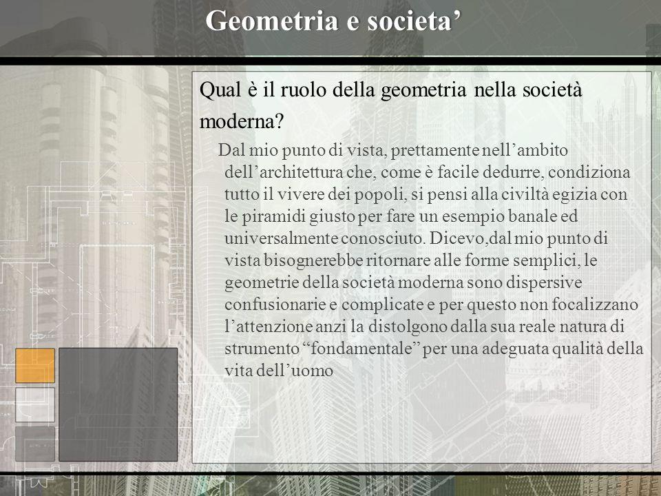 Geometria e societaGeometria e societa Qual è il ruolo della geometria nella società moderna? Dal mio punto di vista, prettamente nellambito dellarchi