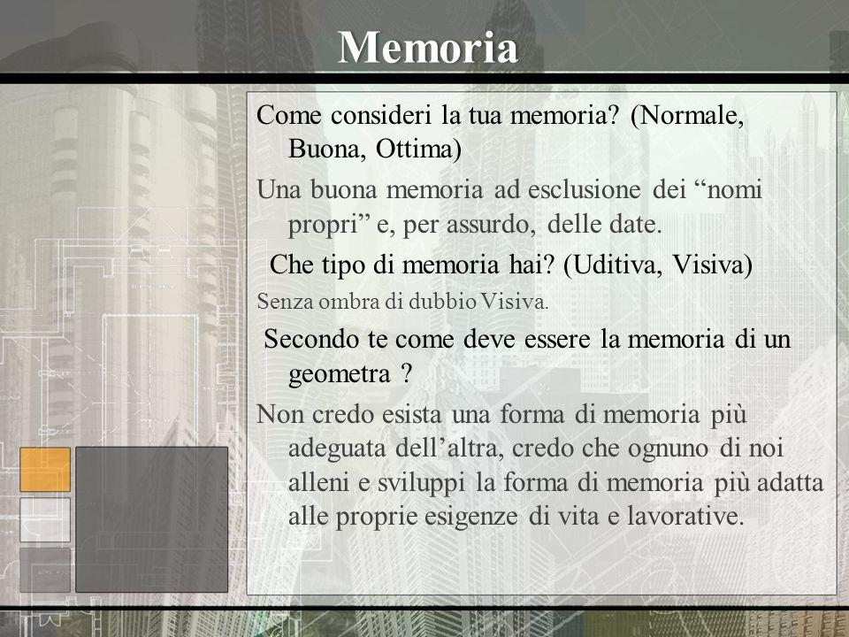 Memoria Come consideri la tua memoria? (Normale, Buona, Ottima) Una buona memoria ad esclusione dei nomi propri e, per assurdo, delle date. Che tipo d
