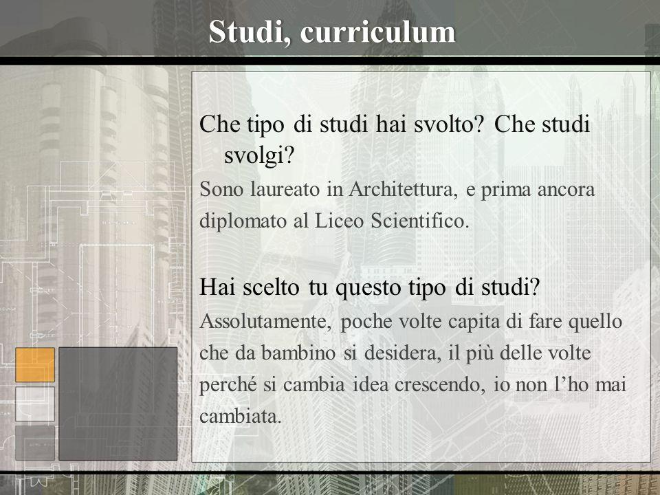 Studi, curriculumStudi, curriculum Che tipo di studi hai svolto? Che studi svolgi? Sono laureato in Architettura, e prima ancora diplomato al Liceo Sc
