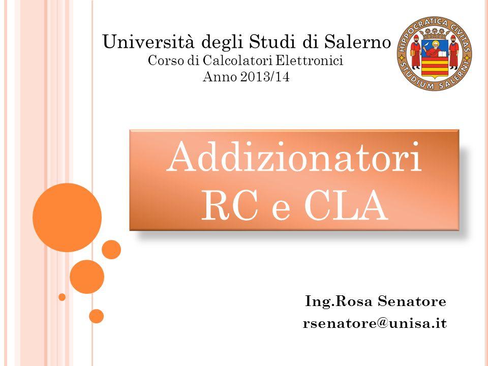 Addizionatori RC e CLA Ing.Rosa Senatore rsenatore@unisa.it Università degli Studi di Salerno Corso di Calcolatori Elettronici Anno 2013/14