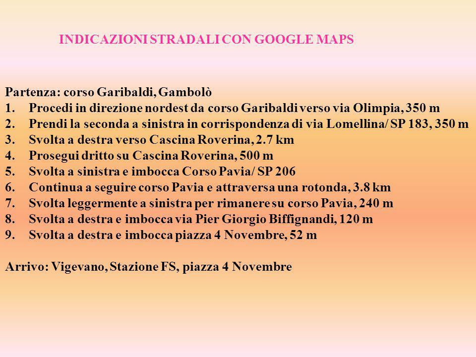 INDICAZIONI STRADALI CON GOOGLE MAPS Partenza: corso Garibaldi, Gambolò 1.Procedi in direzione nordest da corso Garibaldi verso via Olimpia, 350 m 2.Prendi la seconda a sinistra in corrispondenza di via Lomellina/ SP 183, 350 m 3.Svolta a destra verso Cascina Roverina, 2.7 km 4.Prosegui dritto su Cascina Roverina, 500 m 5.Svolta a sinistra e imbocca Corso Pavia/ SP 206 6.Continua a seguire corso Pavia e attraversa una rotonda, 3.8 km 7.Svolta leggermente a sinistra per rimanere su corso Pavia, 240 m 8.Svolta a destra e imbocca via Pier Giorgio Biffignandi, 120 m 9.Svolta a destra e imbocca piazza 4 Novembre, 52 m Arrivo: Vigevano, Stazione FS, piazza 4 Novembre