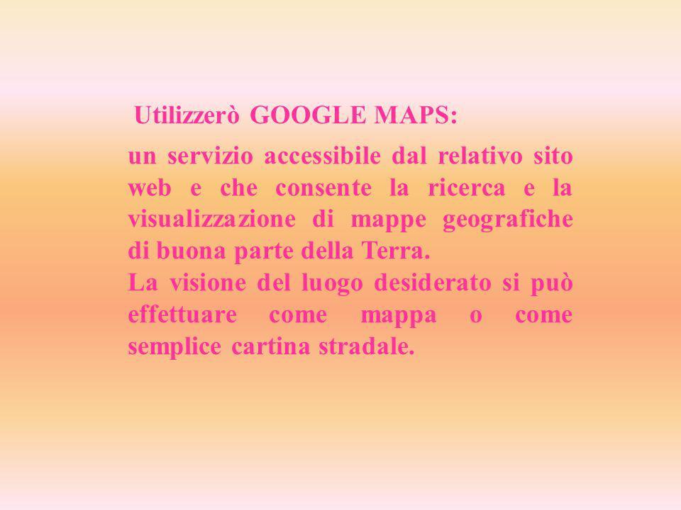 Utilizzerò GOOGLE MAPS: un servizio accessibile dal relativo sito web e che consente la ricerca e la visualizzazione di mappe geografiche di buona parte della Terra.