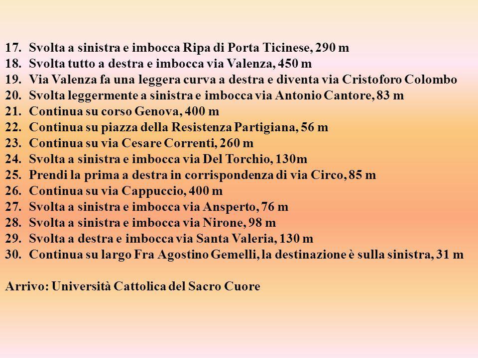 17.Svolta a sinistra e imbocca Ripa di Porta Ticinese, 290 m 18.Svolta tutto a destra e imbocca via Valenza, 450 m 19.Via Valenza fa una leggera curva a destra e diventa via Cristoforo Colombo 20.Svolta leggermente a sinistra e imbocca via Antonio Cantore, 83 m 21.Continua su corso Genova, 400 m 22.Continua su piazza della Resistenza Partigiana, 56 m 23.Continua su via Cesare Correnti, 260 m 24.Svolta a sinistra e imbocca via Del Torchio, 130m 25.Prendi la prima a destra in corrispondenza di via Circo, 85 m 26.Continua su via Cappuccio, 400 m 27.Svolta a sinistra e imbocca via Ansperto, 76 m 28.Svolta a sinistra e imbocca via Nirone, 98 m 29.Svolta a destra e imbocca via Santa Valeria, 130 m 30.Continua su largo Fra Agostino Gemelli, la destinazione è sulla sinistra, 31 m Arrivo: Università Cattolica del Sacro Cuore