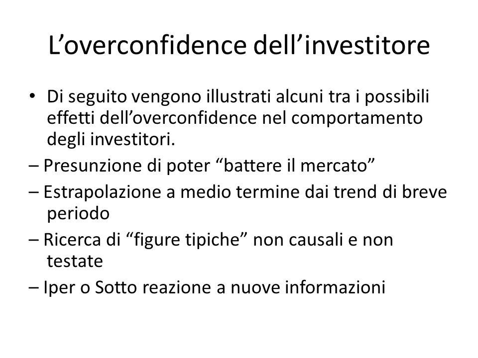 Loverconfidence dellinvestitore Di seguito vengono illustrati alcuni tra i possibili effetti delloverconfidence nel comportamento degli investitori. –