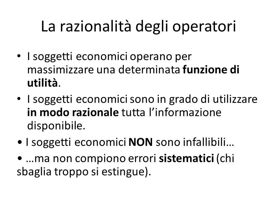 La razionalità degli operatori I soggetti economici operano per massimizzare una determinata funzione di utilità. I soggetti economici sono in grado d