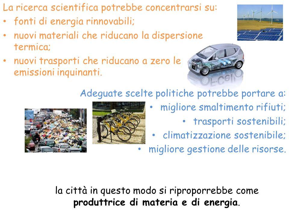 La ricerca scientifica potrebbe concentrarsi su: fonti di energia rinnovabili; nuovi materiali che riducano la dispersione termica; nuovi trasporti ch