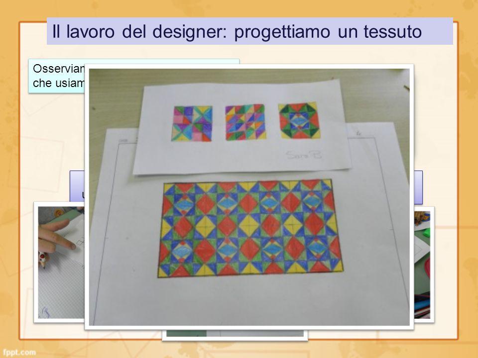 Il lavoro del designer: progettiamo un tessuto Osserviamo attentamente un oggetto che usiamo ogni giorno… Mettiamoci al lavoro… una consegna che prevede luso di riga, squadra e compasso.