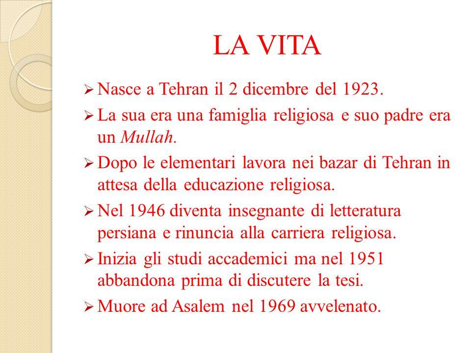 LA VITA Nasce a Tehran il 2 dicembre del 1923. La sua era una famiglia religiosa e suo padre era un Mullah. Dopo le elementari lavora nei bazar di Teh