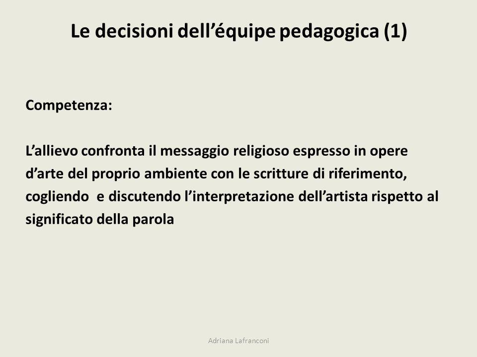Le decisioni delléquipe pedagogica (1) Adriana Lafranconi Competenza: Lallievo confronta il messaggio religioso espresso in opere darte del proprio ambiente con le scritture di riferimento, cogliendo e discutendo linterpretazione dellartista rispetto al significato della parola